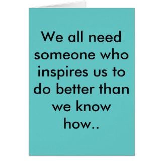 We all need someone who inspires us to do bette... greeting card