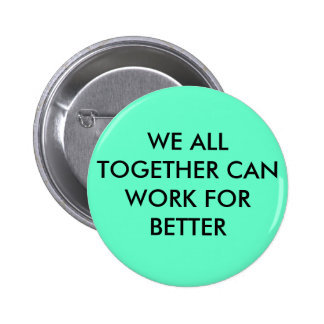 WE ALL TOGETHER CAN WORK FOR BETTER PIN