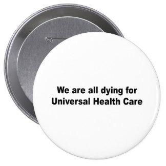 We are all dying for universal health care pinback buttons