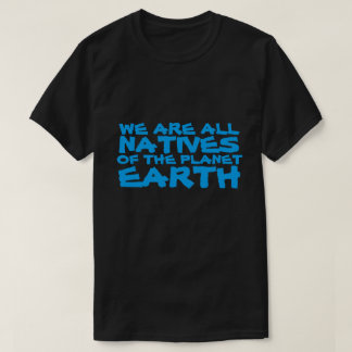 We are all natives of the planet Earth Shirt