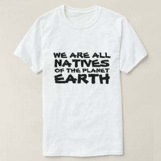 We are all Natives of the Planet Earth Tshirts