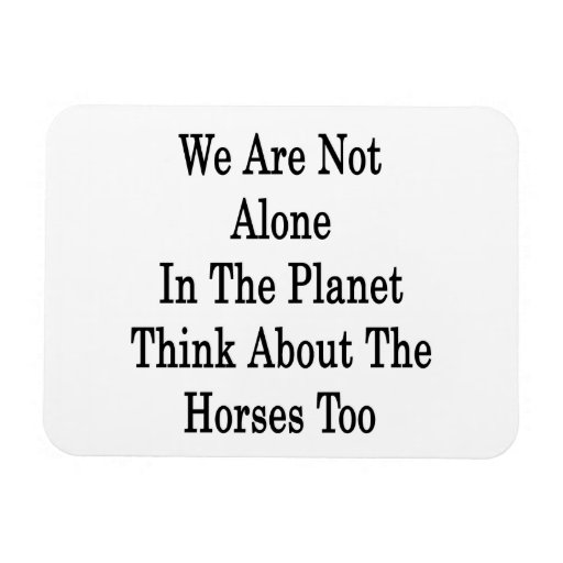 We Are Not Alone In The Planet Think About The Hor Magnets