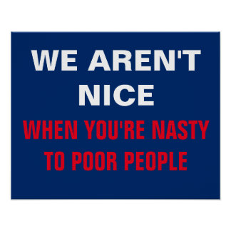 We Aren't Nice When You're Nasty to Poor Protest Poster