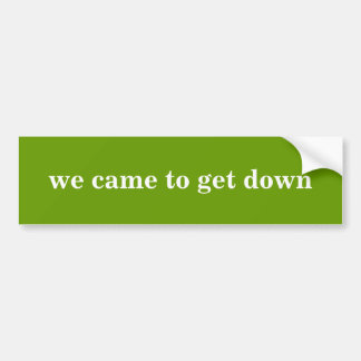 """""""we came to get down"""" Bumper Sticker"""