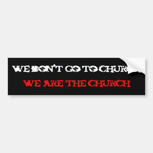 we don't go to church, we are the church bumper sticker