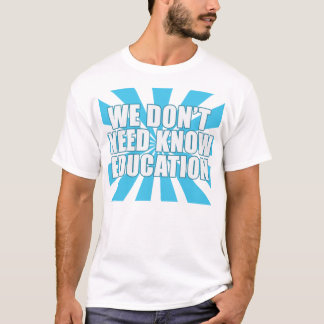 WE DON'T NEED KNOW EDUCATION T-Shirt