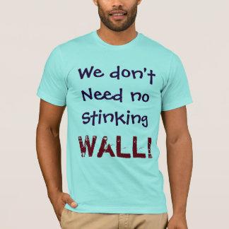 We don't Need no Stinking WALL!  Shirt