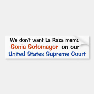 We don't want La Raza member, Sonia Sotomayor ,... Bumper Sticker