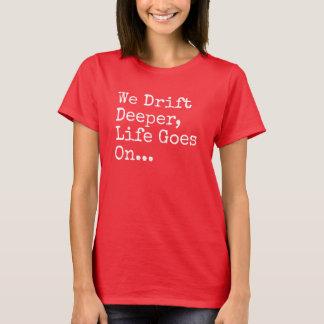 We Drift Deeper, Life Goes On T-Shirt