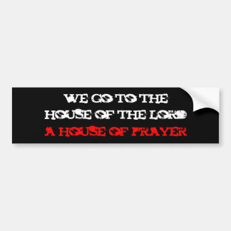 we go to the, house of the lord, a house of prayer bumper sticker