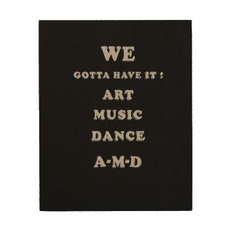 We Gotta Have It ! Art, Music, Dance. A-M-D Wood Wall Art