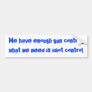 We have enough gun control,what we need is idio... bumper sticker