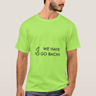 WE HAVE TO GO BACH! - shirt