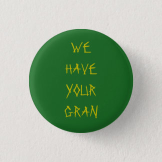WE HAVE YOUR GRAN 3 CM ROUND BADGE