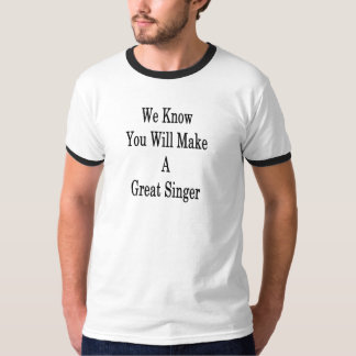 We Know You Will Make A Great Singer T-Shirt