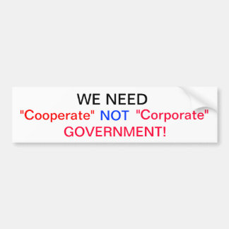 We need Cooperate Not Corporate Government Bumper Sticker