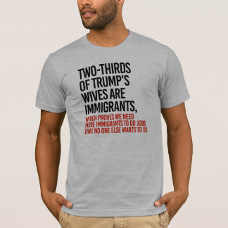 We need more immigrants to be Trump's wives - T-Shirt