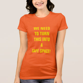 """""""WE NEED TO TURN THIS INTO A SAFE SPACE!"""" T-Shirt"""