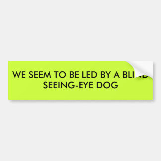 WE SEEM TO BE LED BY A BLIND SEEING-EYE DOG BUMPER STICKER
