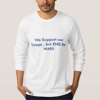 We Support our Troops...but END the WAR!! T-shirts