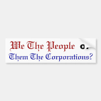 """We The People"" or ""Them The Corporations?"" Bumper Sticker"