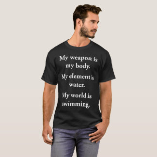 Weapon is My Body Element is Water World T-Shirt