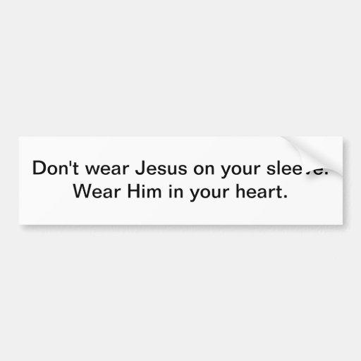 Wear Jesus on your sleeve -- bumper sticker