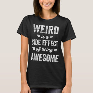 Weird is a side effect of being awesome T-Shirt