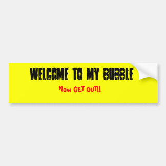 Welcome To My Bubble, Now GET OUT!! Bumper Sticker