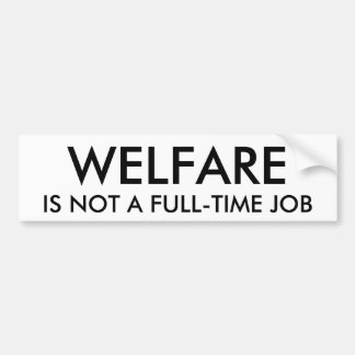WELFARE, IS NOT A FULL-TIME JOB BUMPER STICKER