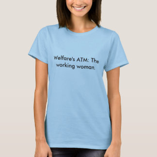 Welfare's ATM: The working woman. T-Shirt