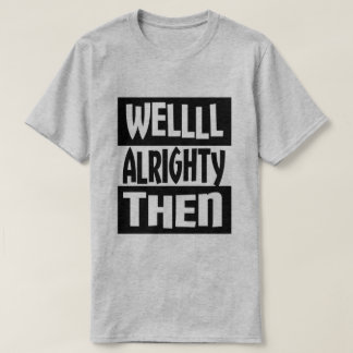 Well Alrighty Then T-Shirt