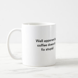 Well apparently coffee doesn't fix stupid basic white mug