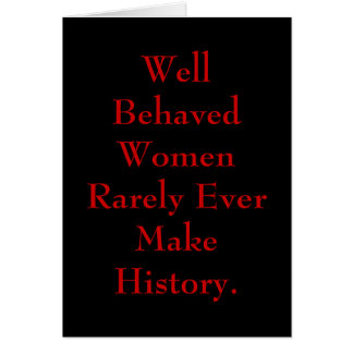 Well Behaved Women Rarely Ever Make History. Card