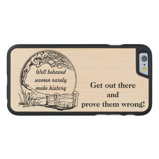 """Well Behaved Women Rarely Make History"" Challenge Carved® Maple iPhone 6 Slim Case"