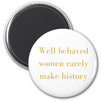 Well behaved women rarely make history magnet