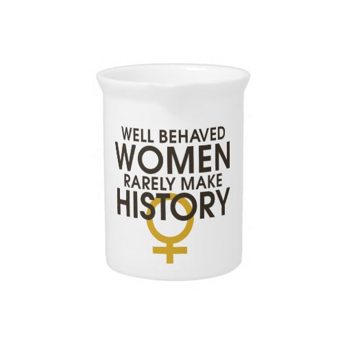 Well behaved women rarely make history drink pitchers
