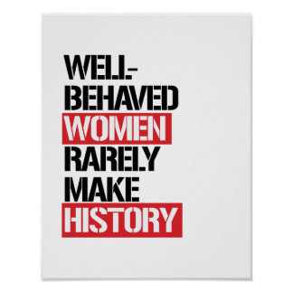 Well-Behaved Women Rarely Make History --  Poster