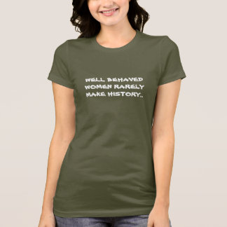WELL BEHAVED WOMEN RARELY MAKE HISTORY... T-Shirt