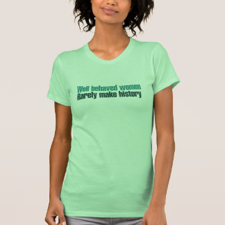 Well behaved women rarely make history tee shirts