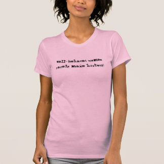 Well-behaved women rarely make history! t shirts