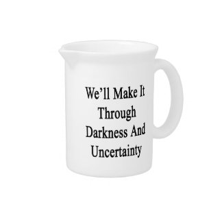 We'll Make It Through Darkness And Uncertainty Drink Pitcher