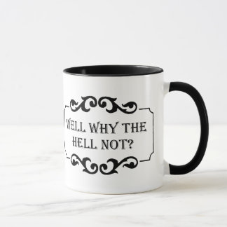 Well Why the Hell Not Humor Quote Mug