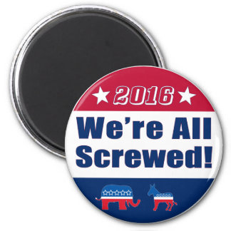 We're All Screwed   Funny   Election 2016 Magnet