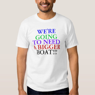 WE'RE , GOING, TO NEED, A BIGGER, BOAT!!! SHIRT