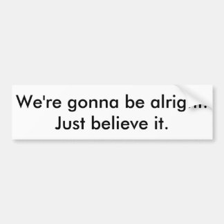 We're gonna be alright bumper sticker