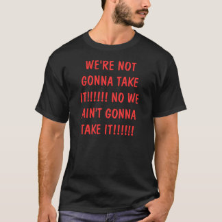 WE'RE NOT GONNA TAKE IT!!!!!! NO WE AIN'T GONNA... T-Shirt
