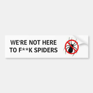 WE'RE NOT HERETO F**K SPIDERS BUMPER STICKER
