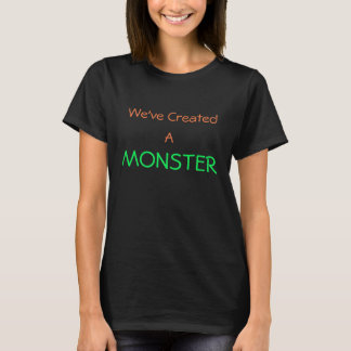 We've Made a Monster T-Shirt