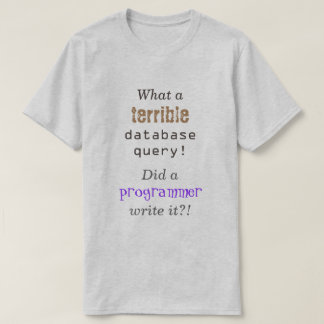 """""""What a terrible database query!"""" T-Shirt"""